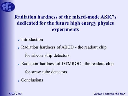 Robert Szczygieł IFJ PANSPIE 2005 Radiation hardness of the mixed-mode ASIC's dedicated for the future high energy physics experiments Introduction Radiation.