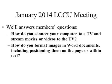 January 2014 LCCU Meeting We'll answers members' questions: –How do you connect your computer to a TV and stream movies or videos to the TV? –How do you.
