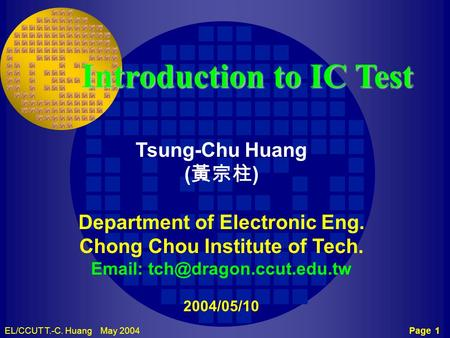 Page 1EL/CCUT T.-C. Huang May 2004 TCH CCUT Introduction to IC Test Tsung-Chu Huang ( 黃宗柱 ) Department of Electronic Eng. Chong Chou Institute of Tech.