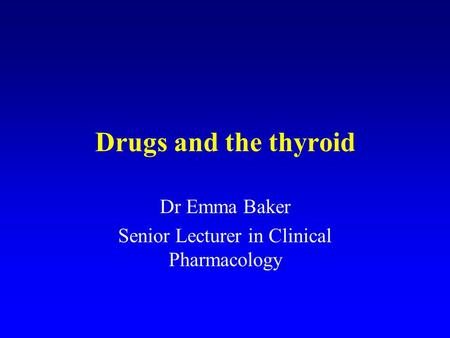 Drugs and the thyroid Dr Emma Baker Senior Lecturer in Clinical Pharmacology.