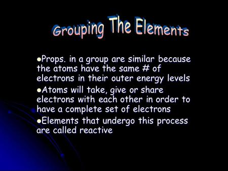 Props. in a group are similar because the atoms have the same # of electrons in their outer energy levels Atoms will take, give or share electrons with.