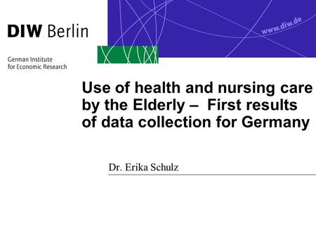 Use of health and nursing care by the Elderly – First results of data collection for Germany Dr. Erika Schulz.