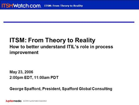 © 2006 Jupitermedia Corporation Webcast TitleITSM: From Theory to Reality ITSM: From Theory to Reality How to better understand ITIL's role in process.