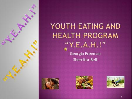 1 Georgia Freeman Sherritta Bell 2  The Y.E.A.H. Program's desire is to create an initiative that will introduce at risk children and their parents.