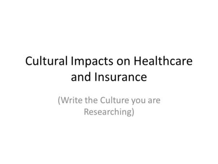Cultural Impacts on Healthcare and Insurance (Write the Culture you are Researching)