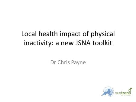 Local health impact of physical inactivity: a new JSNA toolkit Dr Chris Payne.