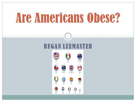 REGAN LEEMASTER Are Americans Obese?. How Much Fast Food? 160,000 fast food restaurants in America. On average there are 50 million Americans served daily.