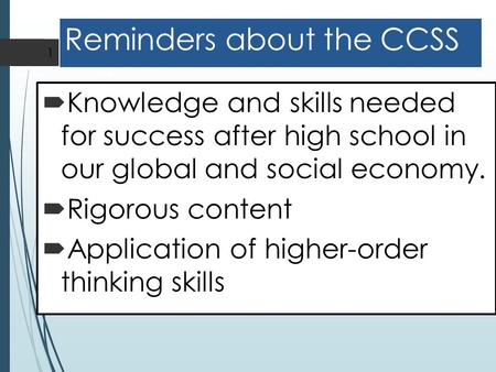 Reminders about the CCSS  Knowledge and skills needed for success after high school in our global and social economy.  Rigorous content  Application.