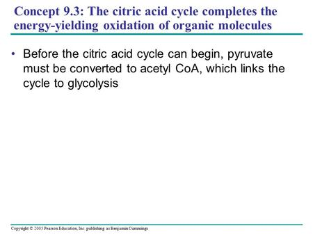 Copyright © 2005 Pearson Education, Inc. publishing as Benjamin Cummings Concept 9.3: The citric acid cycle completes the energy-yielding oxidation of.