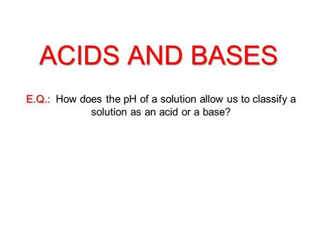 ACIDS AND BASES E.Q.: E.Q.: How does the pH of a solution allow us to classify a solution as an acid or a base?