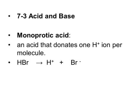 7-3 Acid and Base Monoprotic acid: an acid that donates one H + ion per molecule. HBr → H + + Br -