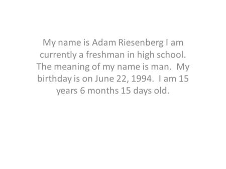 My name is Adam Riesenberg I am currently a freshman in high school. The meaning of my name is man. My birthday is on June 22, 1994. I am 15 years 6 months.