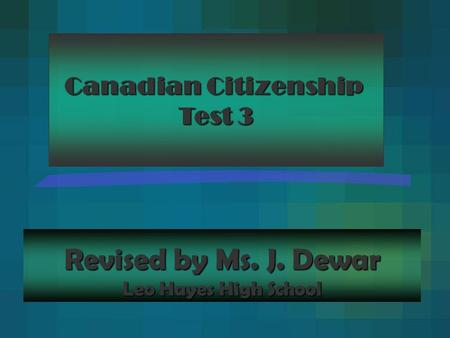Revised by Ms. J. Dewar Leo Hayes High School Canadian Citizenship Test 3.
