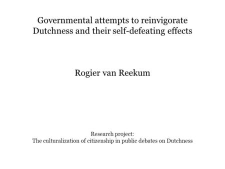 Governmental attempts to reinvigorate Dutchness and their self-defeating effects Rogier van Reekum Research project: The culturalization of citizenship.