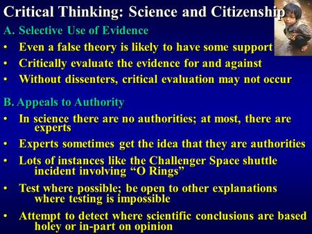 Critical Thinking: Science and Citizenship A.Selective Use of Evidence Even a false theory is likely to have some support Critically evaluate the evidence.