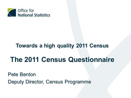 Towards a high quality 2011 Census The 2011 Census Questionnaire Pete Benton Deputy Director, Census Programme.