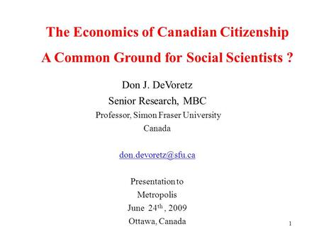 1 The Economics of Canadian Citizenship A Common Ground for Social Scientists ? Don J. DeVoretz Senior Research, MBC Professor, Simon Fraser University.