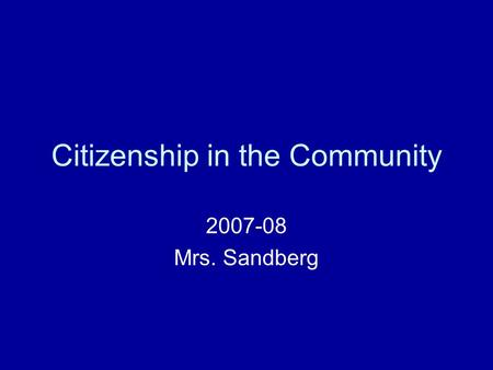 Citizenship in the Community 2007-08 Mrs. Sandberg.