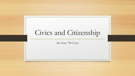 Civics and Citizenship Mr. Gary 7B Civics. What you need to know! Standards SS.7.C.2.1- Define the term Citizen. How do you legally become a citizen?