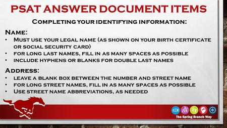 PSAT ANSWER DOCUMENT ITEMS Completing your identifying information: Name: Must use your legal name (as shown on your birth certificate or social security.