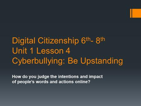 Digital Citizenship 6 th - 8 th Unit 1 Lesson 4 Cyberbullying: Be Upstanding How do you judge the intentions and impact of people's words and actions online?