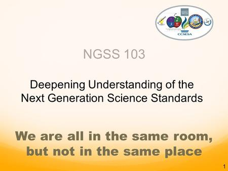 NGSS 103 Deepening Understanding of the Next Generation Science Standards K-12 Alliance We are all in the same room, but not in the same place 1.