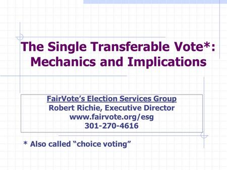 The Single Transferable Vote*: Mechanics and Implications FairVote's Election Services Group Robert Richie, Executive Director www.fairvote.org/esg 301-270-4616.