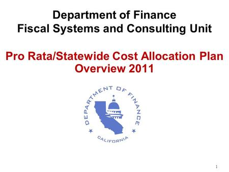1 Department of Finance Fiscal Systems and Consulting Unit Pro Rata/Statewide Cost Allocation Plan Overview 2011.