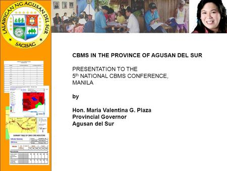 CBMS IN THE PROVINCE OF AGUSAN DEL SUR PRESENTATION TO THE 5 th NATIONAL CBMS CONFERENCE, MANILA by Hon. Maria Valentina G. Plaza Provincial Governor Agusan.