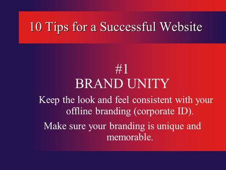 10 Tips for a Successful Website #1 BRAND UNITY Keep the look and feel consistent with your offline branding (corporate ID). Make sure your branding is.