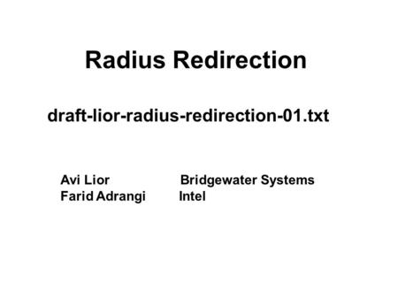 Radius Redirection draft-lior-radius-redirection-01.txt Avi Lior Bridgewater Systems Farid Adrangi Intel.