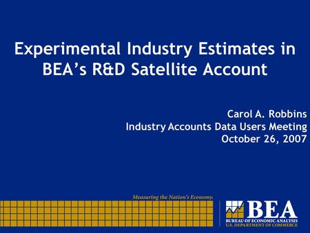 Experimental Industry Estimates in BEA's R&D Satellite Account Carol A. Robbins Industry Accounts Data Users Meeting October 26, 2007.