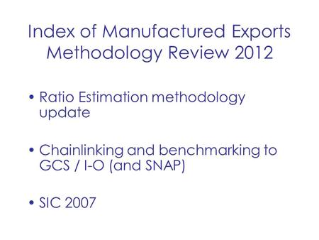 Index of Manufactured Exports Methodology Review 2012 Ratio Estimation methodology update Chainlinking and benchmarking to GCS / I-O (and SNAP) SIC 2007.