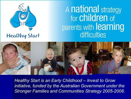 Healthy Start is an Early Childhood – Invest to Grow initiative, funded by the Australian Government under the Stronger Families and Communities Strategy.