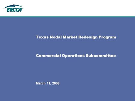 March 11, 2008 Texas Nodal Market Redesign Program Commercial Operations Subcommittee.