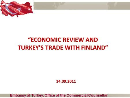 """ECONOMIC REVIEW AND TURKEY'S TRADE WITH FINLAND"" Embassy of Turkey, Office of the Commercial Counsellor 14.09.2011."