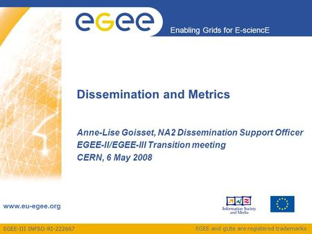 EGEE-III INFSO-RI-222667 Enabling Grids for E-sciencE www.eu-egee.org EGEE and gLite are registered trademarks Dissemination and Metrics Anne-Lise Goisset,