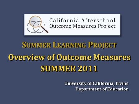 S UMMER L EARNING P ROJECT Overview of Outcome Measures SUMMER 2011 University of California, Irvine Department of Education Department of Education.