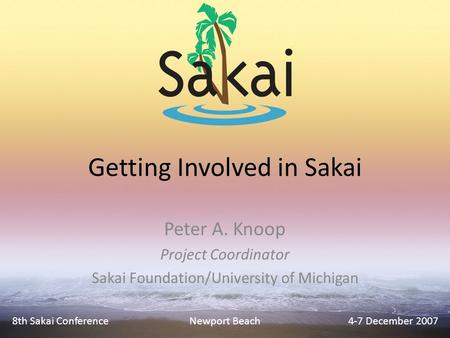 Getting Involved in Sakai Peter A. Knoop Project Coordinator Sakai Foundation/University of Michigan 8th Sakai Conference4-7 December 2007Newport Beach.