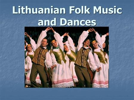 Lithuanian Folk Music and Dances. Love of Singing If you were to ask a Lithuanian about his country's traditional culture, you would most likely hear.