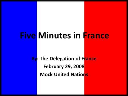 Five Minutes in France By: The Delegation of France February 29, 2008 Mock United Nations.