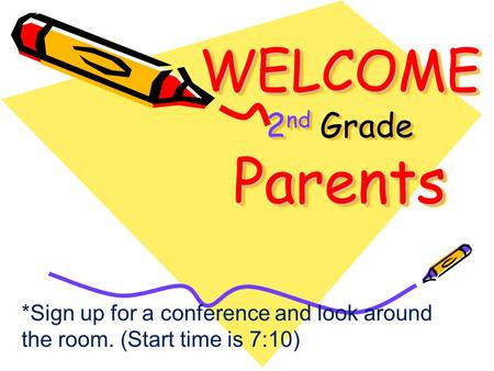WELCOME 2 nd Grade Parents *Sign up for a conference and look around the room. (Start time is 7:10)