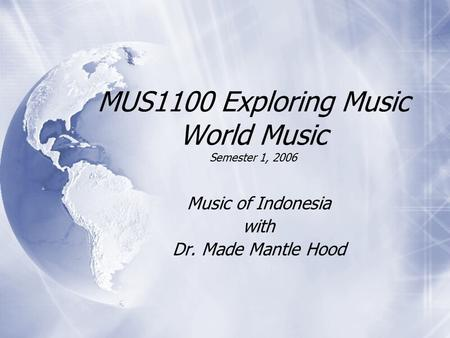 MUS1100 Exploring Music World Music Semester 1, 2006 Music of Indonesia with Dr. Made Mantle Hood Music of Indonesia with Dr. Made Mantle Hood.