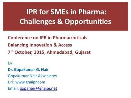 IPR for SMEs in Pharma: Challenges & Opportunities Conference on IPR in Pharmaceuticals Balancing Innovation & Access 7 th October, 2015, Ahmedabad, Gujarat.