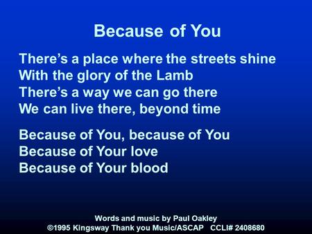Because of You There's a place where the streets shine With the glory of the Lamb There's a way we can go there We can live there, beyond time Because.