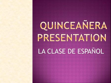 LA CLASE DE ESPAÑOL What is a Quinceañera The Quinceañera, is a coming of age party for girls celebrated in many Latin American countries, Mexico, and.