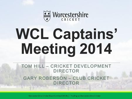 WCL Captains' Meeting 2014 TOM HILL – CRICKET DEVELOPMENT DIRECTOR GARY ROBERSON – CLUB CRICKET DIRECTOR Worcestershire Cricket Board Limited (WCBL) –