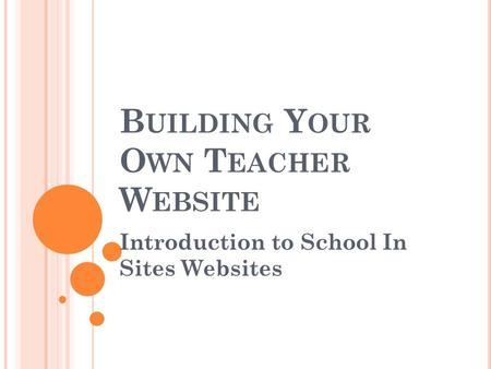B UILDING Y OUR O WN T EACHER W EBSITE Introduction to School In Sites Websites.