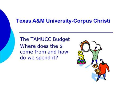 Texas A&M University-Corpus Christi The TAMUCC Budget Where does the $ come from and how do we spend it?