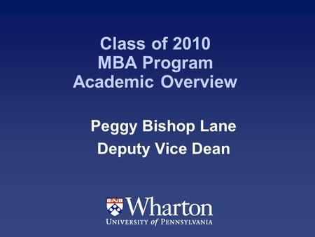 Class of 2010 MBA Program Academic Overview Peggy Bishop Lane Deputy Vice Dean.